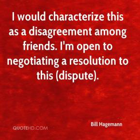 Bill Hagemann - I would characterize this as a disagreement among friends. I'm open to negotiating a resolution to this (dispute).