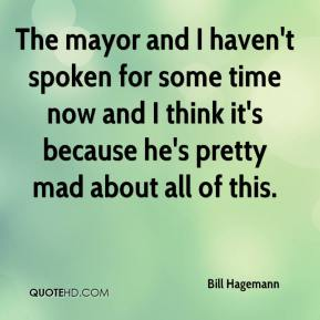 Bill Hagemann - The mayor and I haven't spoken for some time now and I think it's because he's pretty mad about all of this.