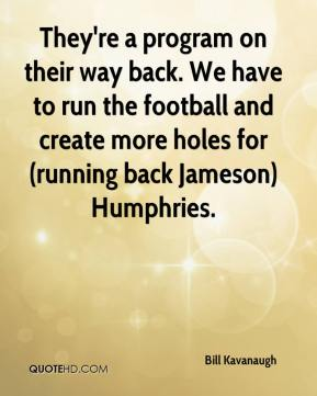 Bill Kavanaugh - They're a program on their way back. We have to run the football and create more holes for (running back Jameson) Humphries.