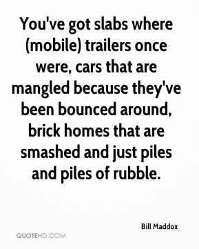 Bill Maddox - You've got slabs where (mobile) trailers once were, cars that are mangled because they've been bounced around, brick homes that are smashed and just piles and piles of rubble.