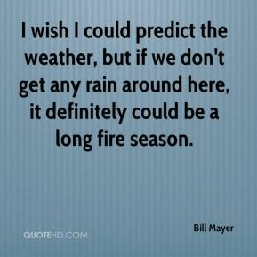 Bill Mayer - I wish I could predict the weather, but if we don't get any rain around here, it definitely could be a long fire season.