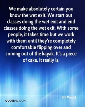 Bill Merrick - We make absolutely certain you know the wet exit. We start out classes doing the wet exit and end classes doing the wet exit. With some people, it takes time but we work with them until they're completely comfortable flipping over and coming out of the kayak. It's a piece of cake, it really is.