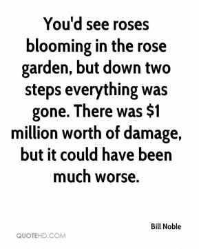 Bill Noble - You'd see roses blooming in the rose garden, but down two steps everything was gone. There was $1 million worth of damage, but it could have been much worse.