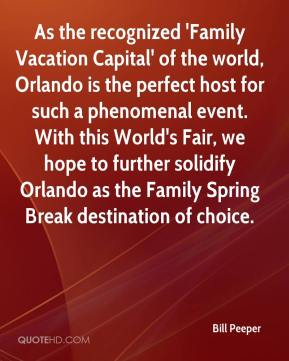 Bill Peeper - As the recognized 'Family Vacation Capital' of the world, Orlando is the perfect host for such a phenomenal event. With this World's Fair, we hope to further solidify Orlando as the Family Spring Break destination of choice.
