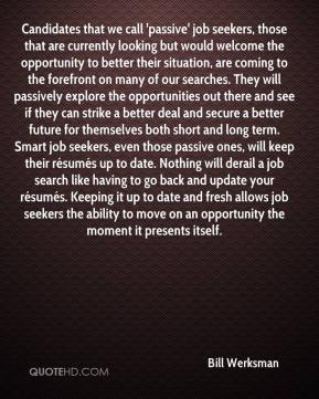 Bill Werksman - Candidates that we call 'passive' job seekers, those that are currently looking but would welcome the opportunity to better their situation, are coming to the forefront on many of our searches. They will passively explore the opportunities out there and see if they can strike a better deal and secure a better future for themselves both short and long term. Smart job seekers, even those passive ones, will keep their résumés up to date. Nothing will derail a job search like having to go back and update your résumés. Keeping it up to date and fresh allows job seekers the ability to move on an opportunity the moment it presents itself.