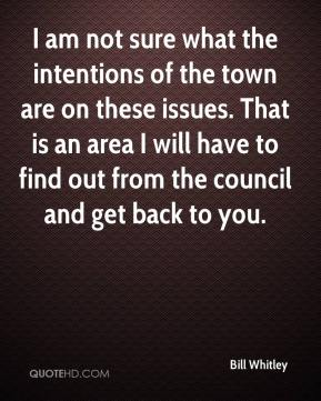 Bill Whitley - I am not sure what the intentions of the town are on these issues. That is an area I will have to find out from the council and get back to you.