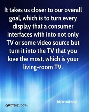 Blake Krikorian - It takes us closer to our overall goal, which is to turn every display that a consumer interfaces with into not only TV or some video source but turn it into the TV that you love the most, which is your living-room TV.