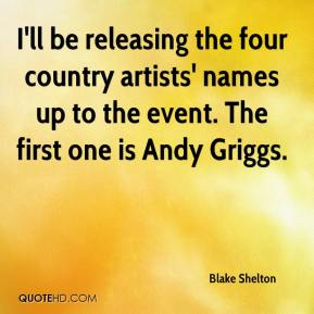 Blake Shelton - I'll be releasing the four country artists' names up to the event. The first one is Andy Griggs.