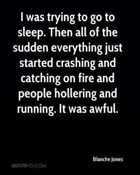 Blanche Jones - I was trying to go to sleep. Then all of the sudden everything just started crashing and catching on fire and people hollering and running. It was awful.