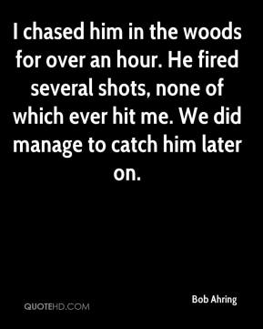 Bob Ahring - I chased him in the woods for over an hour. He fired several shots, none of which ever hit me. We did manage to catch him later on.