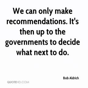 Bob Aldrich - We can only make recommendations. It's then up to the governments to decide what next to do.
