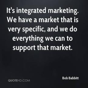 Bob Babbitt - It's integrated marketing. We have a market that is very specific, and we do everything we can to support that market.