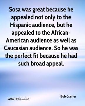 Bob Cramer - Sosa was great because he appealed not only to the Hispanic audience, but he appealed to the African-American audience as well as Caucasian audience. So he was the perfect fit because he had such broad appeal.