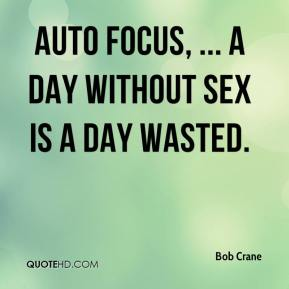 Bob Crane - Auto Focus, ... A day without sex is a day wasted.