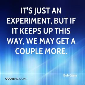 Bob Crane - It's just an experiment, but if it keeps up this way, we may get a couple more.