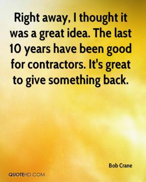 Bob Crane - Right away, I thought it was a great idea. The last 10 years have been good for contractors. It's great to give something back.