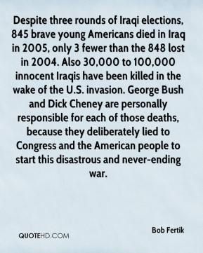 Bob Fertik - Despite three rounds of Iraqi elections, 845 brave young Americans died in Iraq in 2005, only 3 fewer than the 848 lost in 2004. Also 30,000 to 100,000 innocent Iraqis have been killed in the wake of the U.S. invasion. George Bush and Dick Cheney are personally responsible for each of those deaths, because they deliberately lied to Congress and the American people to start this disastrous and never-ending war.