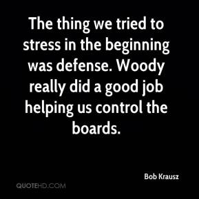 Bob Krausz - The thing we tried to stress in the beginning was defense. Woody really did a good job helping us control the boards.