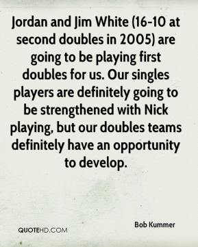 Bob Kummer - Jordan and Jim White (16-10 at second doubles in 2005) are going to be playing first doubles for us. Our singles players are definitely going to be strengthened with Nick playing, but our doubles teams definitely have an opportunity to develop.