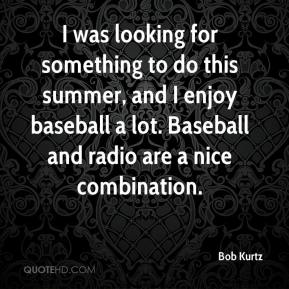Bob Kurtz - I was looking for something to do this summer, and I enjoy baseball a lot. Baseball and radio are a nice combination.