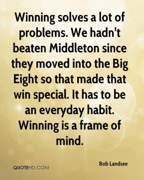 Bob Landsee - Winning solves a lot of problems. We hadn't beaten Middleton since they moved into the Big Eight so that made that win special. It has to be an everyday habit. Winning is a frame of mind.