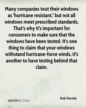 Bob Maceda - Many companies tout their windows as 'hurricane resistant,' but not all windows meet prescribed standards. That's why it's important for consumers to make sure that the windows have been tested. It's one thing to claim that your windows withstand hurricane-force winds, it's another to have testing behind that claim.