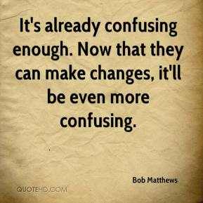 Bob Matthews - It's already confusing enough. Now that they can make changes, it'll be even more confusing.