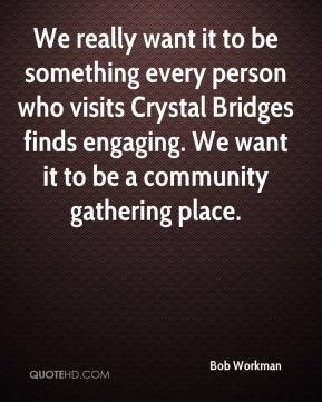 Bob Workman - We really want it to be something every person who visits Crystal Bridges finds engaging. We want it to be a community gathering place.