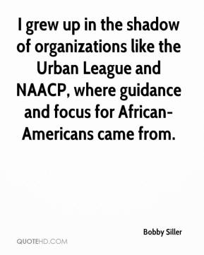 Bobby Siller - I grew up in the shadow of organizations like the Urban League and NAACP, where guidance and focus for African-Americans came from.