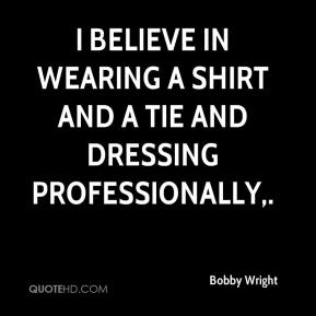 Bobby Wright - I believe in wearing a shirt and a tie and dressing professionally.