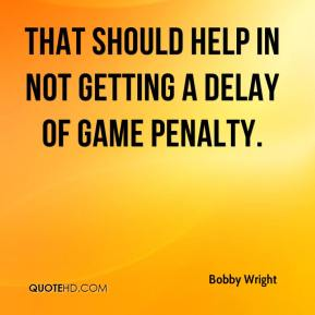 Bobby Wright - That should help in not getting a delay of game penalty.