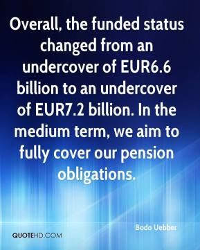Bodo Uebber - Overall, the funded status changed from an undercover of EUR6.6 billion to an undercover of EUR7.2 billion. In the medium term, we aim to fully cover our pension obligations.