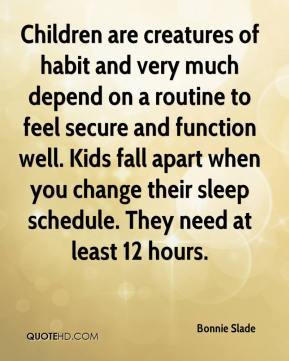Bonnie Slade - Children are creatures of habit and very much depend on a routine to feel secure and function well. Kids fall apart when you change their sleep schedule. They need at least 12 hours.