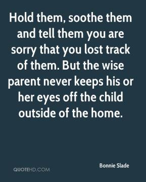 Bonnie Slade - Hold them, soothe them and tell them you are sorry that you lost track of them. But the wise parent never keeps his or her eyes off the child outside of the home.