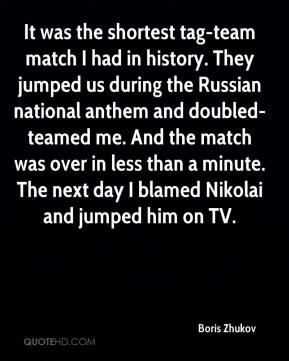 Boris Zhukov - It was the shortest tag-team match I had in history. They jumped us during the Russian national anthem and doubled-teamed me. And the match was over in less than a minute. The next day I blamed Nikolai and jumped him on TV.