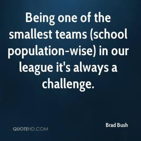 Brad Bush - Being one of the smallest teams (school population-wise) in our league it's always a challenge.