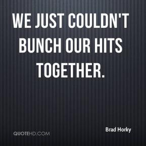 Brad Horky - We just couldn't bunch our hits together.