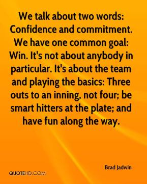 We talk about two words: Confidence and commitment. We have one common goal: Win. It's not about anybody in particular. It's about the team and playing the basics: Three outs to an inning, not four; be smart hitters at the plate; and have fun along the way.