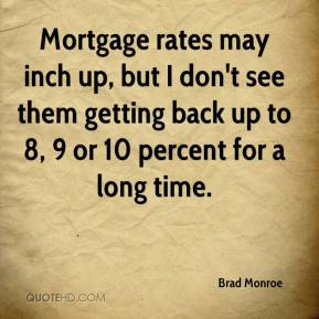 Brad Monroe - Mortgage rates may inch up, but I don't see them getting back up to 8, 9 or 10 percent for a long time.