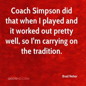 Brad Neher - Coach Simpson did that when I played and it worked out pretty well, so I'm carrying on the tradition.