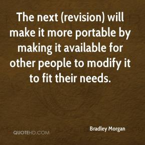 Bradley Morgan - The next (revision) will make it more portable by making it available for other people to modify it to fit their needs.