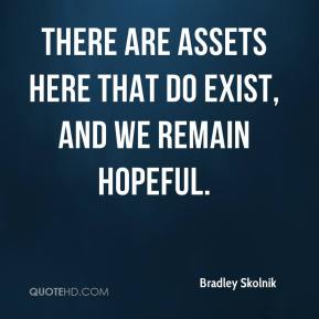 Bradley Skolnik - There are assets here that do exist, and we remain hopeful.