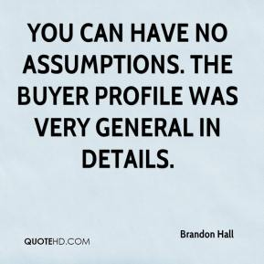 Brandon Hall - You can have no assumptions. The buyer profile was very general in details.