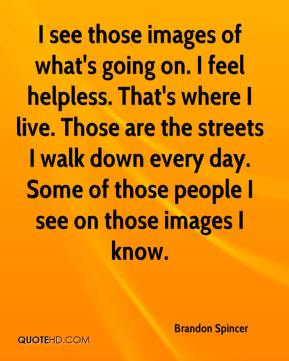 Brandon Spincer - I see those images of what's going on. I feel helpless. That's where I live. Those are the streets I walk down every day. Some of those people I see on those images I know.