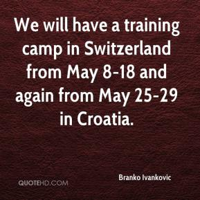 Branko Ivankovic - We will have a training camp in Switzerland from May 8-18 and again from May 25-29 in Croatia.