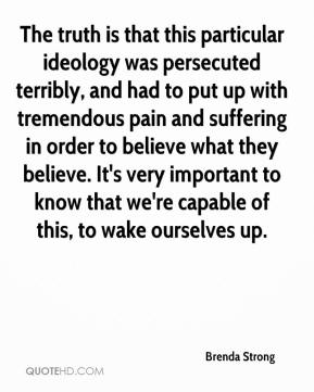 Brenda Strong - The truth is that this particular ideology was persecuted terribly, and had to put up with tremendous pain and suffering in order to believe what they believe. It's very important to know that we're capable of this, to wake ourselves up.