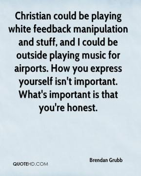 Brendan Grubb - Christian could be playing white feedback manipulation and stuff, and I could be outside playing music for airports. How you express yourself isn't important. What's important is that you're honest.