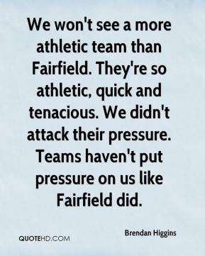 Brendan Higgins - We won't see a more athletic team than Fairfield. They're so athletic, quick and tenacious. We didn't attack their pressure. Teams haven't put pressure on us like Fairfield did.