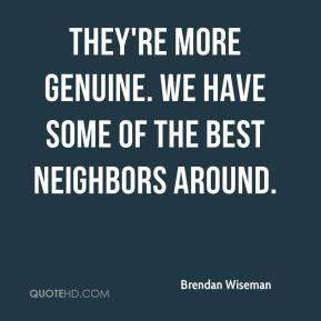 Brendan Wiseman - They're more genuine. We have some of the best neighbors around.
