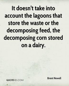 Brent Newell - It doesn't take into account the lagoons that store the waste or the decomposing feed, the decomposing corn stored on a dairy.